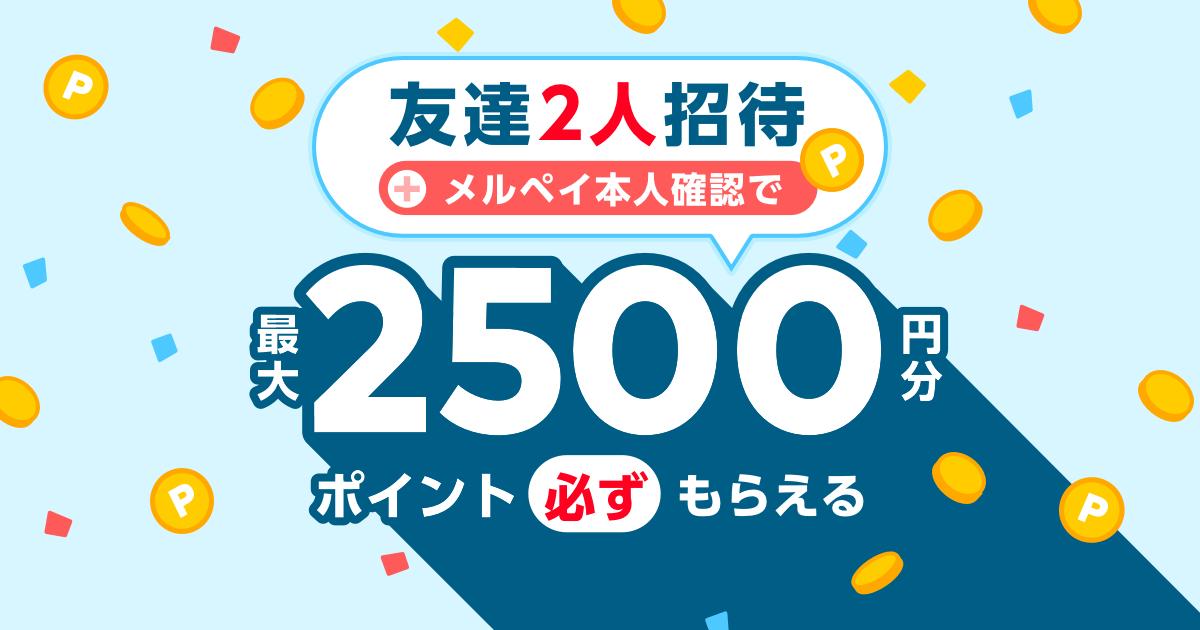 【9/1~9/30】友達2人招待+メルペイ本人確認で最大2500円分ポイント必ずもらえる!